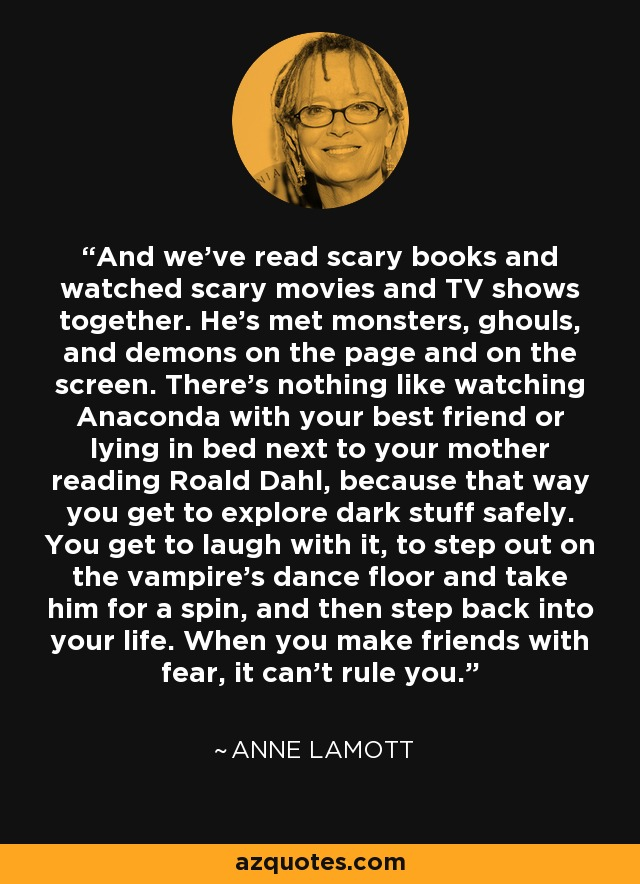 And we've read scary books and watched scary movies and TV shows together. He's met monsters, ghouls, and demons on the page and on the screen. There's nothing like watching Anaconda with your best friend or lying in bed next to your mother reading Roald Dahl, because that way you get to explore dark stuff safely. You get to laugh with it, to step out on the vampire's dance floor and take him for a spin, and then step back into your life. When you make friends with fear, it can't rule you. - Anne Lamott