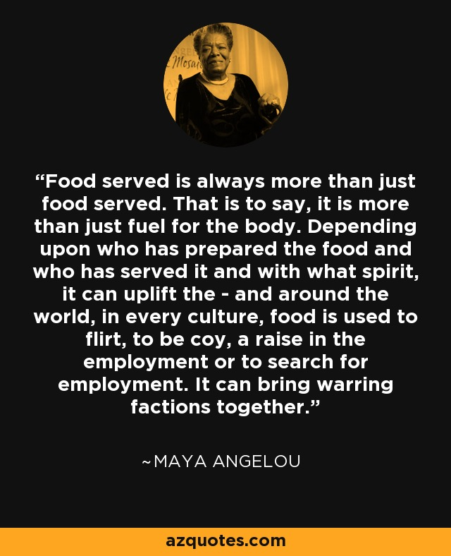 Food served is always more than just food served. That is to say, it is more than just fuel for the body. Depending upon who has prepared the food and who has served it and with what spirit, it can uplift the - and around the world, in every culture, food is used to flirt, to be coy, a raise in the employment or to search for employment. It can bring warring factions together. - Maya Angelou