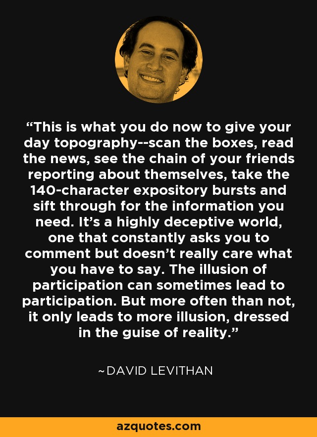 This is what you do now to give your day topography--scan the boxes, read the news, see the chain of your friends reporting about themselves, take the 140-character expository bursts and sift through for the information you need. It's a highly deceptive world, one that constantly asks you to comment but doesn't really care what you have to say. The illusion of participation can sometimes lead to participation. But more often than not, it only leads to more illusion, dressed in the guise of reality. - David Levithan