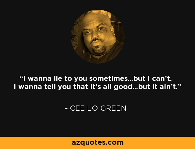 I wanna lie to you sometimes...but I can't. I wanna tell you that it's all good...but it ain't. - Cee Lo Green