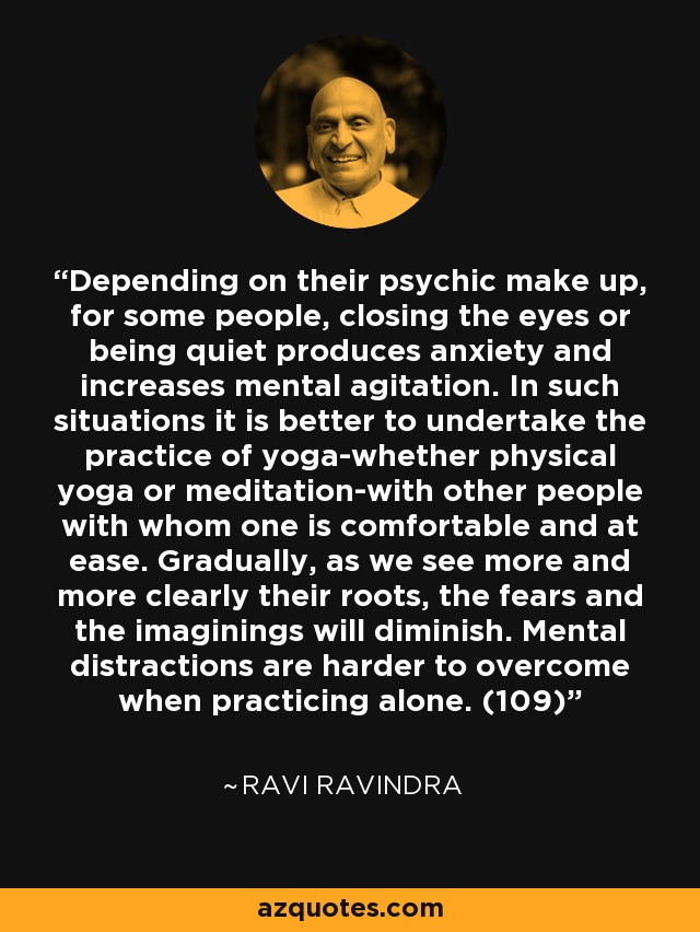 Depending on their psychic make up, for some people, closing the eyes or being quiet produces anxiety and increases mental agitation. In such situations it is better to undertake the practice of yoga-whether physical yoga or meditation-with other people with whom one is comfortable and at ease. Gradually, as we see more and more clearly their roots, the fears and the imaginings will diminish. Mental distractions are harder to overcome when practicing alone. (109) - Ravi Ravindra