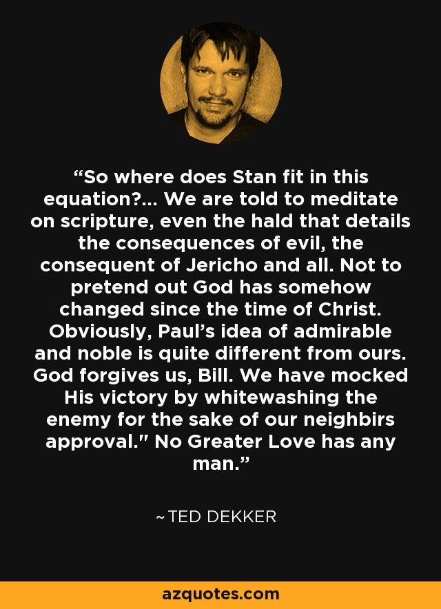 So where does Stan fit in this equation?... We are told to meditate on scripture, even the hald that details the consequences of evil, the consequent of Jericho and all. Not to pretend out God has somehow changed since the time of Christ. Obviously, Paul's idea of admirable and noble is quite different from ours. God forgives us, Bill. We have mocked His victory by whitewashing the enemy for the sake of our neighbirs approval.
