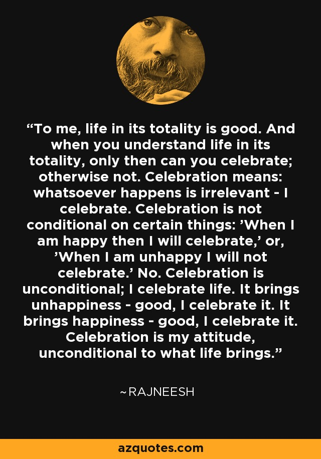 To me, life in its totality is good. And when you understand life in its totality, only then can you celebrate; otherwise not. Celebration means: whatsoever happens is irrelevant - I celebrate. Celebration is not conditional on certain things: 'When I am happy then I will celebrate,' or, 'When I am unhappy I will not celebrate.' No. Celebration is unconditional; I celebrate life. It brings unhappiness - good, I celebrate it. It brings happiness - good, I celebrate it. Celebration is my attitude, unconditional to what life brings. - Rajneesh