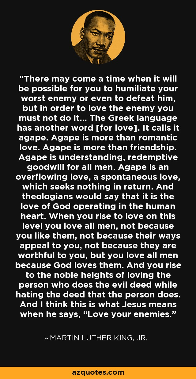 """There may come a time when it will be possible for you to humiliate your worst enemy or even to defeat him, but in order to love the enemy you must not do it... The Greek language has another word [for love]. It calls it agape. Agape is more than romantic love. Agape is more than friendship. Agape is understanding, redemptive goodwill for all men. Agape is an overflowing love, a spontaneous love, which seeks nothing in return. And theologians would say that it is the love of God operating in the human heart. When you rise to love on this level you love all men, not because you like them, not because their ways appeal to you, not because they are worthful to you, but you love all men because God loves them. And you rise to the noble heights of loving the person who does the evil deed while hating the deed that the person does. And I think this is what Jesus means when he says, """"Love your enemies."""" - Martin Luther King, Jr."""