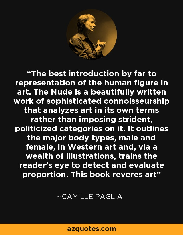 The best introduction by far to representation of the human figure in art. The Nude is a beautifully written work of sophisticated connoisseurship that analyzes art in its own terms rather than imposing strident, politicized categories on it. It outlines the major body types, male and female, in Western art and, via a wealth of illustrations, trains the reader's eye to detect and evaluate proportion. This book reveres art - Camille Paglia