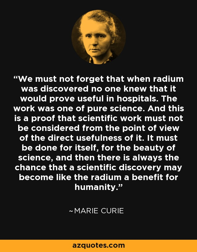 We must not forget that when radium was discovered no one knew that it would prove useful in hospitals. The work was one of pure science. And this is a proof that scientific work must not be considered from the point of view of the direct usefulness of it. It must be done for itself, for the beauty of science, and then there is always the chance that a scientific discovery may become like the radium a benefit for mankind. - Marie Curie