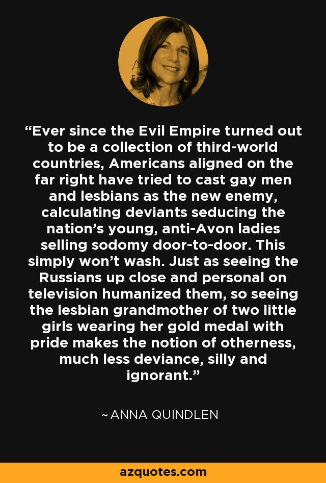 Ever since the Evil Empire turned out to be a collection of third-world countries, Americans aligned on the far right have tried to cast gay men and lesbians as the new enemy, calculating deviants seducing the nation's young, anti-Avon ladies selling sodomy door-to-door. This simply won't wash. Just as seeing the Russians up close and personal on television humanized them, so seeing the lesbian grandmother of two little girls wearing her gold medal with pride makes the notion of otherness, much less deviance, silly and ignorant. - Anna Quindlen