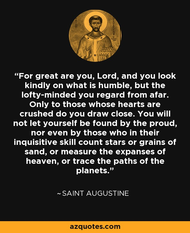 For great are you, Lord, and you look kindly on what is humble, but the lofty-minded you regard from afar. Only to those whose hearts are crushed do you draw close. You will not let yourself be found by the proud, nor even by those who in their inquisitive skill count stars or grains of sand, or measure the expanses of heaven, or trace the paths of the planets. - Saint Augustine