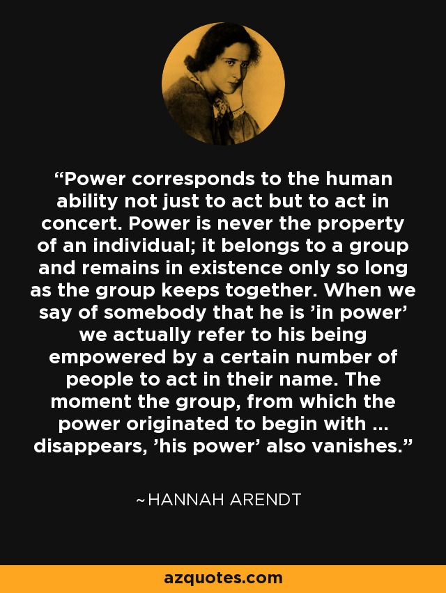Power corresponds to the human ability not just to act but to act in concert. Power is never the property of an individual; it belongs to a group and remains in existence only so long as the group keeps together. When we say of somebody that he is 'in power' we actually refer to his being empowered by a certain number of people to act in their name. The moment the group, from which the power originated to begin with ... disappears, 'his power' also vanishes. - Hannah Arendt