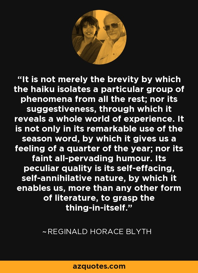 It is not merely the brevity by which the haiku isolates a particular group of phenomena from all the rest; nor its suggestiveness, through which it reveals a whole world of experience. It is not only in its remarkable use of the season word, by which it gives us a feeling of a quarter of the year; nor its faint all-pervading humour. Its peculiar quality is its self-effacing, self-annihilative nature, by which it enables us, more than any other form of literature, to grasp the thing-in-itself. - Reginald Horace Blyth