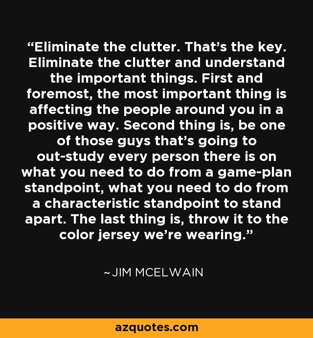Eliminate the clutter. That's the key. Eliminate the clutter and understand the important things. First and foremost, the most important thing is affecting the people around you in a positive way. Second thing is, be one of those guys that's going to out-study every person there is on what you need to do from a game-plan standpoint, what you need to do from a characteristic standpoint to stand apart. The last thing is, throw it to the color jersey we're wearing. - Jim McElwain