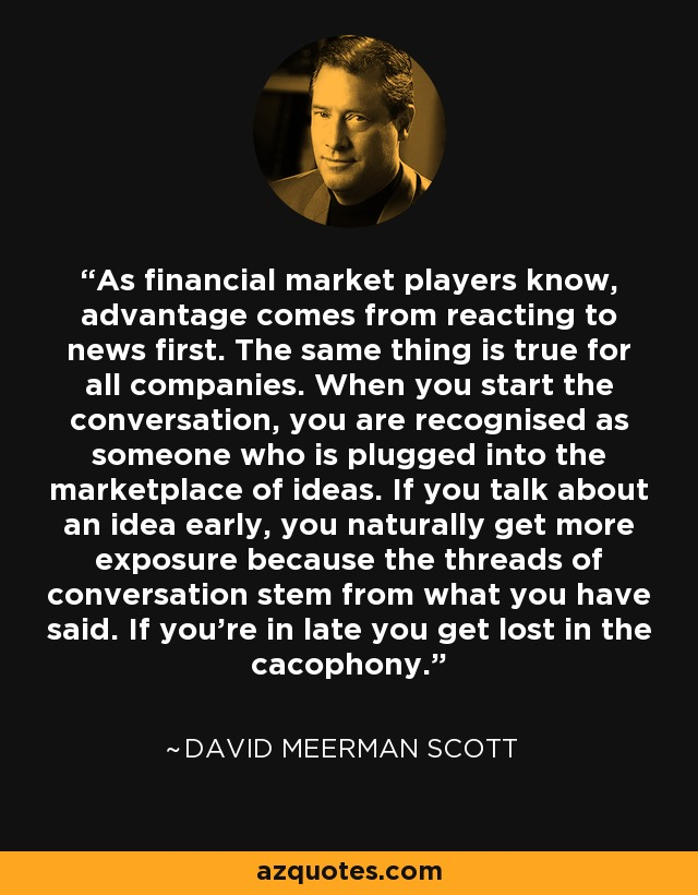 As financial market players know, advantage comes from reacting to news first. The same thing is true for all companies. When you start the conversation, you are recognised as someone who is plugged into the marketplace of ideas. If you talk about an idea early, you naturally get more exposure because the threads of conversation stem from what you have said. If you're in late you get lost in the cacophony. - David Meerman Scott