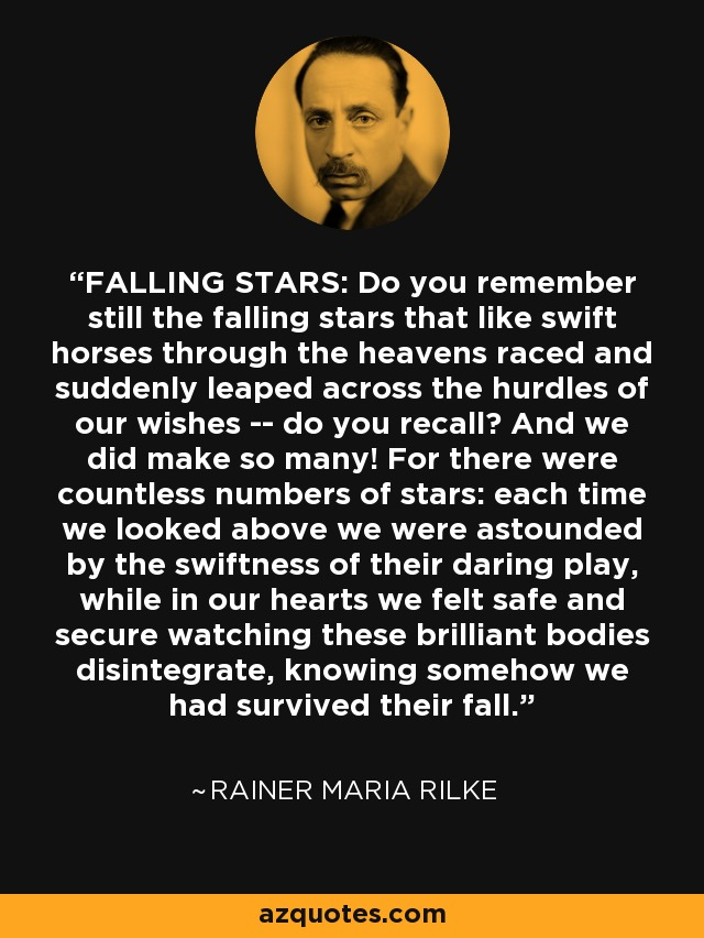 FALLING STARS: Do you remember still the falling stars that like swift horses through the heavens raced and suddenly leaped across the hurdles of our wishes -- do you recall? And we did make so many! For there were countless numbers of stars: each time we looked above we were astounded by the swiftness of their daring play, while in our hearts we felt safe and secure watching these brilliant bodies disintegrate, knowing somehow we had survived their fall. - Rainer Maria Rilke
