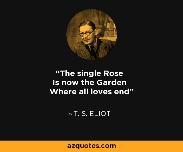 The single Rose Is now the Garden Where all loves end - T. S. Eliot