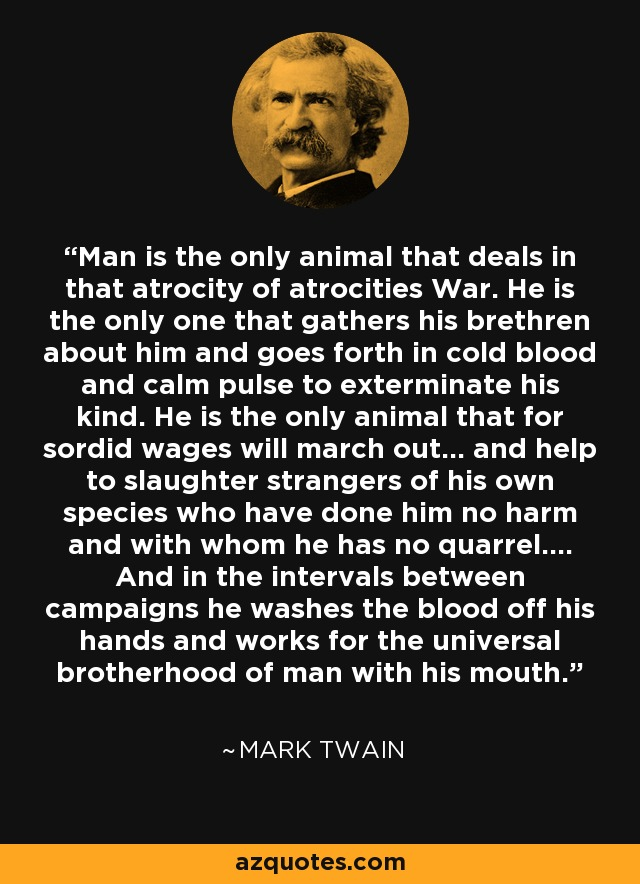 Man is the only animal that deals in that atrocity of atrocities War. He is the only one that gathers his brethren about him and goes forth in cold blood and calm pulse to exterminate his kind. He is the only animal that for sordid wages will march out... and help to slaughter strangers of his own species who have done him no harm and with whom he has no quarrel.... And in the intervals between campaigns he washes the blood off his hands and works for the universal brotherhood of man with his mouth. - Mark Twain
