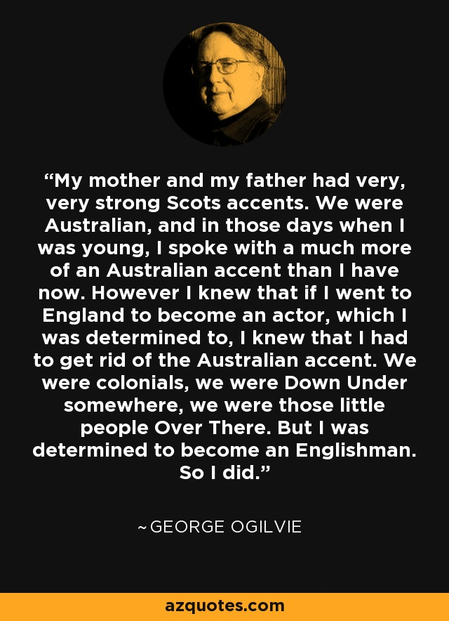 My mother and my father had very, very strong Scots accents. We were Australian, and in those days when I was young, I spoke with a much more of an Australian accent than I have now. However I knew that if I went to England to become an actor, which I was determined to, I knew that I had to get rid of the Australian accent. We were colonials, we were Down Under somewhere, we were those little people Over There. But I was determined to become an Englishman. So I did. - George Ogilvie