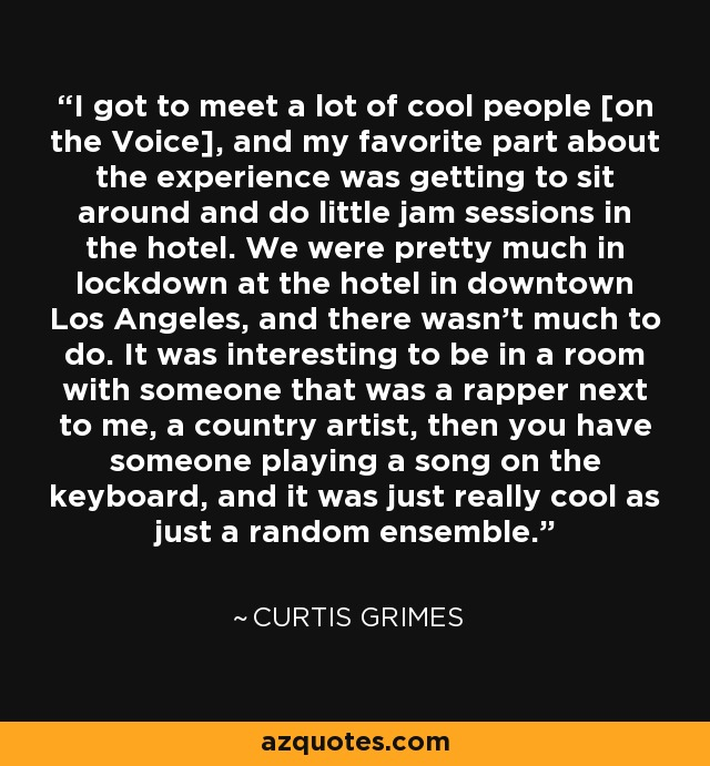 I got to meet a lot of cool people [on the Voice], and my favorite part about the experience was getting to sit around and do little jam sessions in the hotel. We were pretty much in lockdown at the hotel in downtown Los Angeles, and there wasn't much to do. It was interesting to be in a room with someone that was a rapper next to me, a country artist, then you have someone playing a song on the keyboard, and it was just really cool as just a random ensemble. - Curtis Grimes