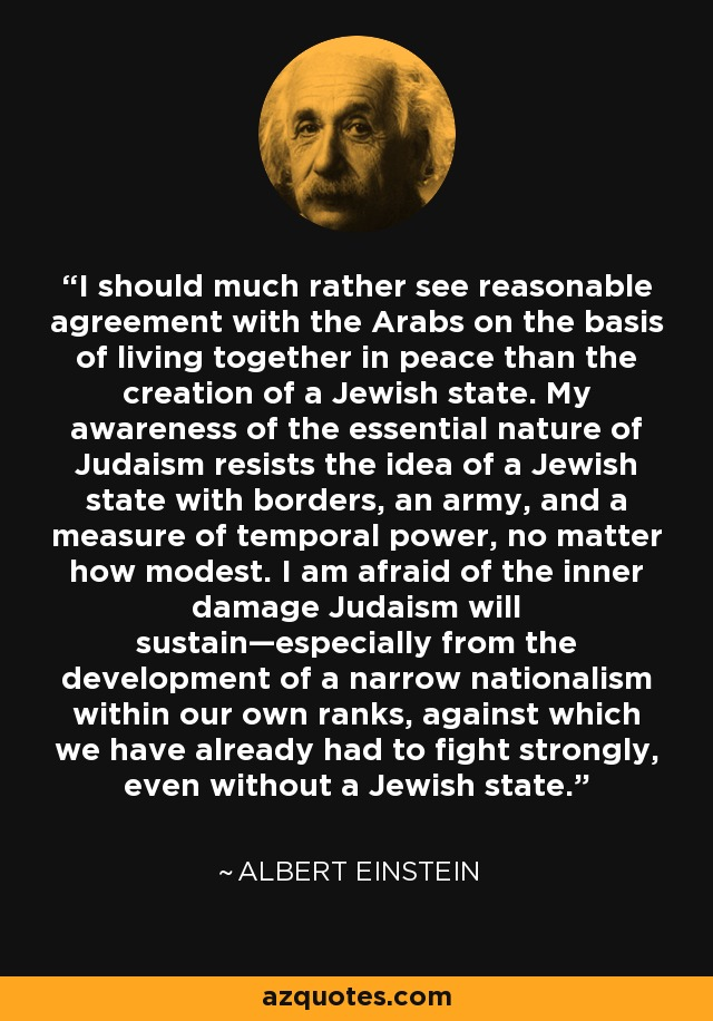 I should much rather see reasonable agreement with the Arabs on the basis of living together in peace than the creation of a Jewish state. My awareness of the essential nature of Judaism resists the idea of a Jewish state with borders, an army, and a measure of temporal power, no matter how modest. I am afraid of the inner damage Judaism will sustain—especially from the development of a narrow nationalism within our own ranks, against which we have already had to fight strongly, even without a Jewish state. - Albert Einstein