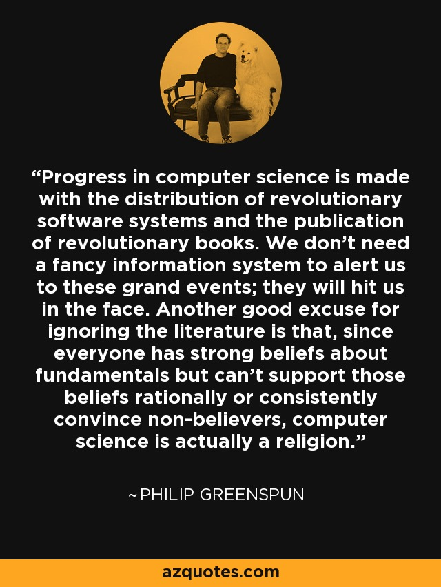 Progress in computer science is made with the distribution of revolutionary software systems and the publication of revolutionary books. We don't need a fancy information system to alert us to these grand events; they will hit us in the face. Another good excuse for ignoring the literature is that, since everyone has strong beliefs about fundamentals but can't support those beliefs rationally or consistently convince non-believers, computer science is actually a religion. - Philip Greenspun