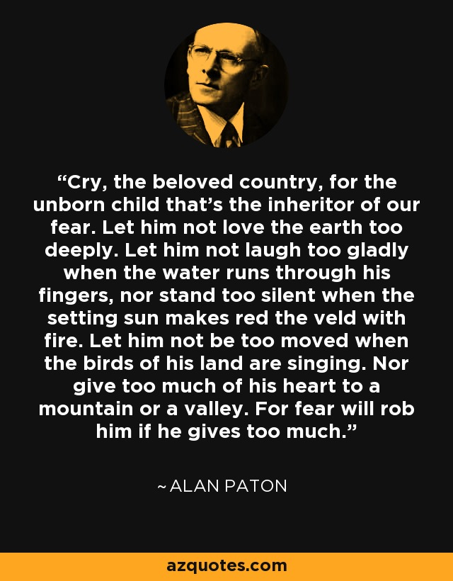 Cry, the beloved country, for the unborn child that's the inheritor of our fear. Let him not love the earth too deeply. Let him not laugh too gladly when the water runs through his fingers, nor stand too silent when the setting sun makes red the veld with fire. Let him not be too moved when the birds of his land are singing. Nor give too much of his heart to a mountain or a valley. For fear will rob him if he gives too much. - Alan Paton