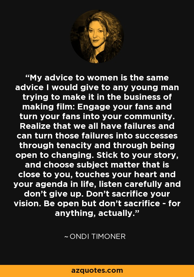 My advice to women is the same advice I would give to any young man trying to make it in the business of making film: Engage your fans and turn your fans into your community. Realize that we all have failures and can turn those failures into successes through tenacity and through being open to changing. Stick to your story, and choose subject matter that is close to you, touches your heart and your agenda in life, listen carefully and don't give up. Don't sacrifice your vision. Be open but don't sacrifice - for anything, actually. - Ondi Timoner