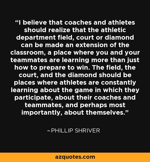 I believe that coaches and athletes should realize that the athletic department field, court or diamond can be made an extension of the classroom, a place where you and your teammates are learning more than just how to prepare to win. The field, the court, and the diamond should be places where athletes are constantly learning about the game in which they participate, about their coaches and teammates, and perhaps most importantly, about themselves. - Phillip Shriver