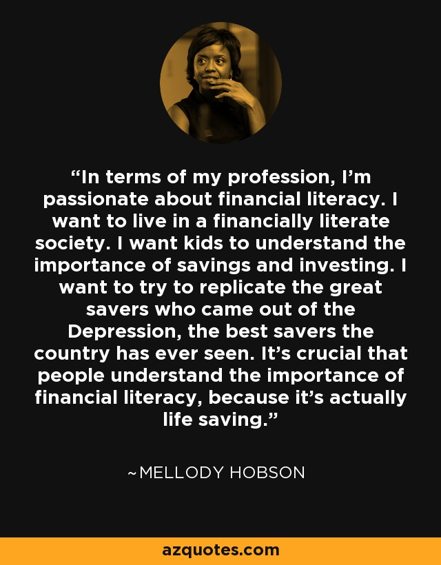 In terms of my profession, I'm passionate about financial literacy. I want to live in a financially literate society. I want kids to understand the importance of savings and investing. I want to try to replicate the great savers who came out of the Depression, the best savers the country has ever seen. It's crucial that people understand the importance of financial literacy, because it's actually life saving. - Mellody Hobson