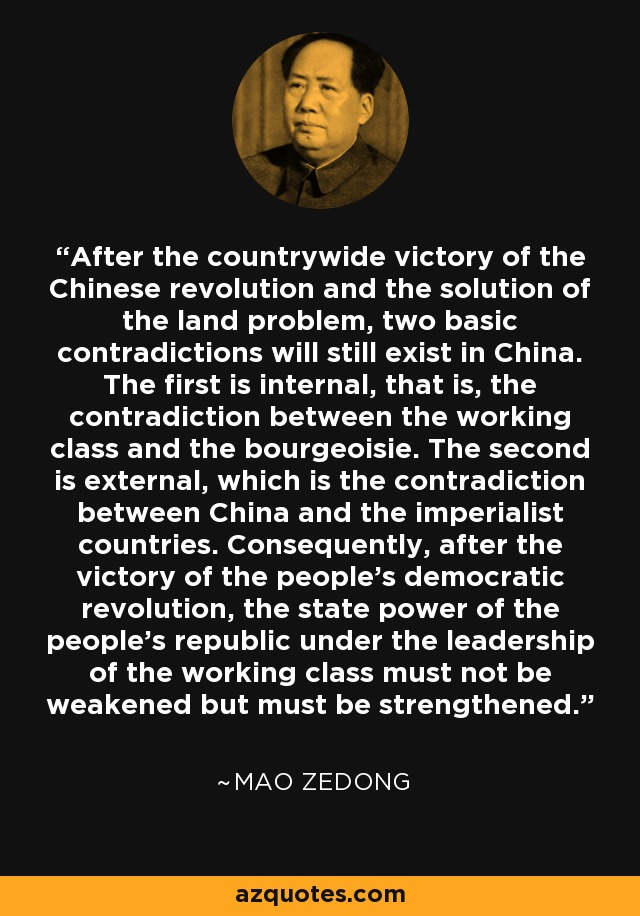 After the countrywide victory of the Chinese revolution and the solution of the land problem, two basic contradictions will still exist in China. The first is internal, that is, the contradiction between the working class and the bourgeoisie. The second is external, which is the contradiction between China and the imperialist countries. Consequently, after the victory of the people's democratic revolution, the state power of the people's republic under the leadership of the working class must not be weakened but must be strengthened. - Mao Zedong