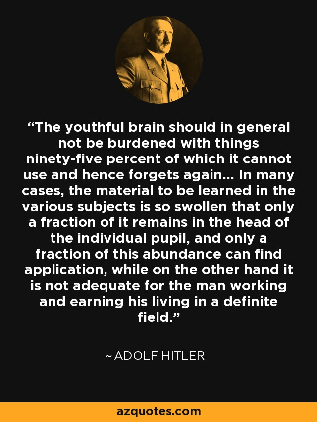 The youthful brain should in general not be burdened with things ninety-five percent of which it cannot use and hence forgets again... In many cases, the material to be learned in the various subjects is so swollen that only a fraction of it remains in the head of the individual pupil, and only a fraction of this abundance can find application, while on the other hand it is not adequate for the man working and earning his living in a definite field. - Adolf Hitler