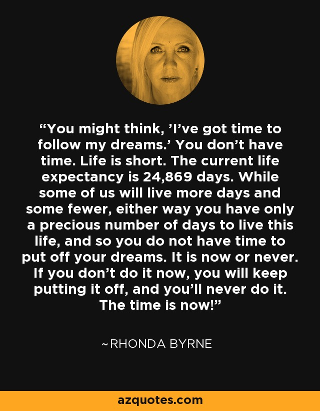 You might think, 'I've got time to follow my dreams.' You don't have time. Life is short. The current life expectancy is 24,869 days. While some of us will live more days and some fewer, either way you have only a precious number of days to live this life, and so you do not have time to put off your dreams. It is now or never. If you don't do it now, you will keep putting it off, and you'll never do it. The time is now! - Rhonda Byrne
