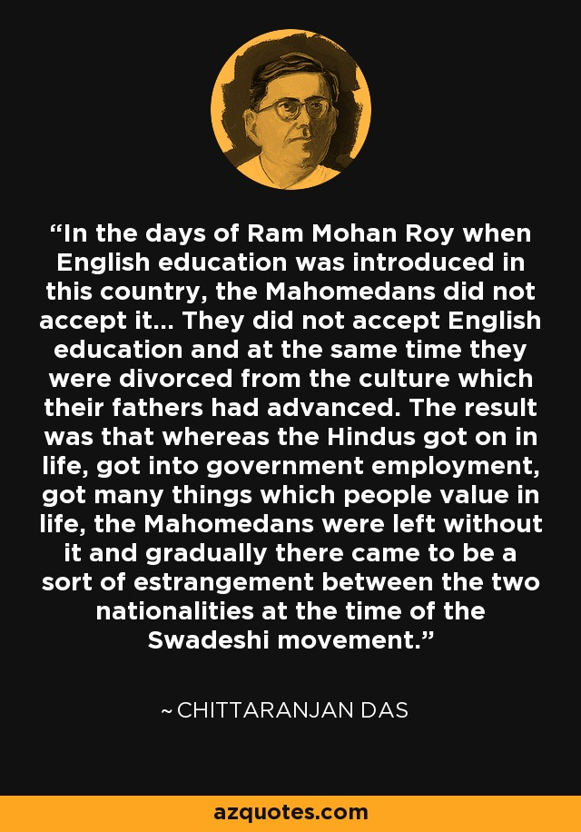 In the days of Ram Mohan Roy when English education was introduced in this country, the Mahomedans did not accept it... They did not accept English education and at the same time they were divorced from the culture which their fathers had advanced. The result was that whereas the Hindus got on in life, got into government employment, got many things which people value in life, the Mahomedans were left without it and gradually there came to be a sort of estrangement between the two nationalities at the time of the Swadeshi movement. - Chittaranjan Das