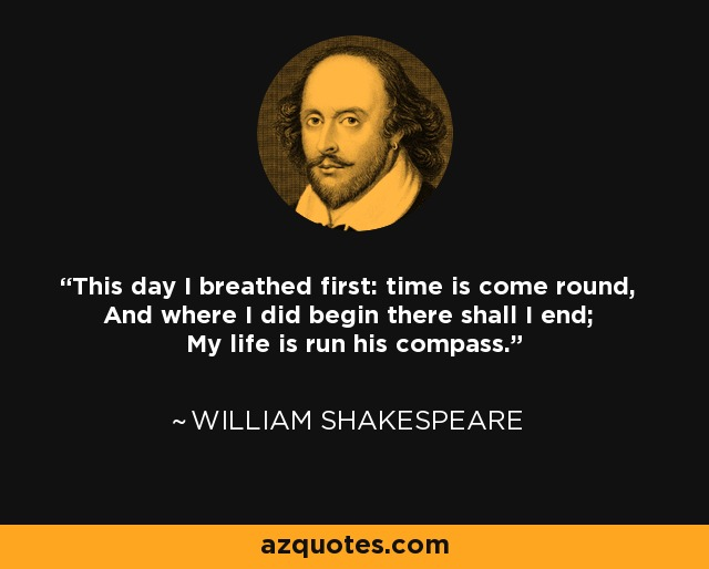 This day I breathed first: time is come round, And where I did begin there shall I end; My life is run his compass. - William Shakespeare
