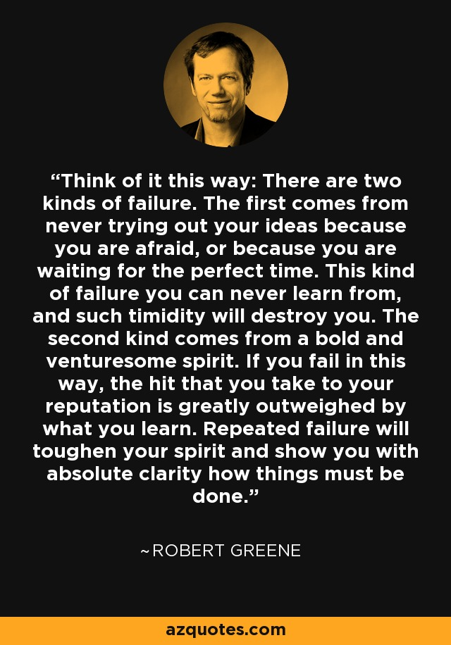 Think of it this way: There are two kinds of failure. The first comes from never trying out your ideas because you are afraid, or because you are waiting for the perfect time. This kind of failure you can never learn from, and such timidity will destroy you. The second kind comes from a bold and venturesome spirit. If you fail in this way, the hit that you take to your reputation is greatly outweighed by what you learn. Repeated failure will toughen your spirit and show you with absolute clarity how things must be done. - Robert Greene