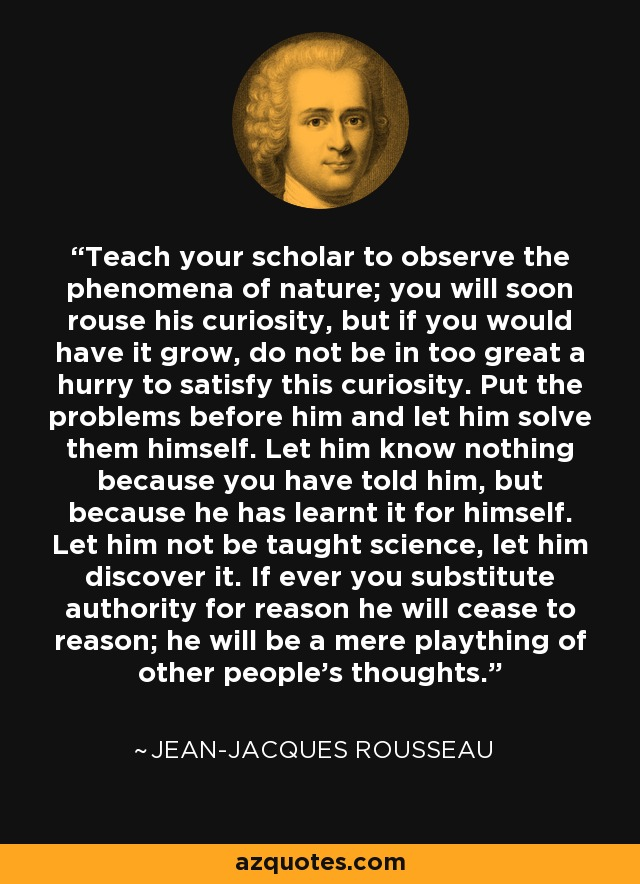 Teach your scholar to observe the phenomena of nature; you will soon rouse his curiosity, but if you would have it grow, do not be in too great a hurry to satisfy this curiosity. Put the problems before him and let him solve them himself. Let him know nothing because you have told him, but because he has learnt it for himself. Let him not be taught science, let him discover it. If ever you substitute authority for reason he will cease to reason; he will be a mere plaything of other people's thoughts. - Jean-Jacques Rousseau