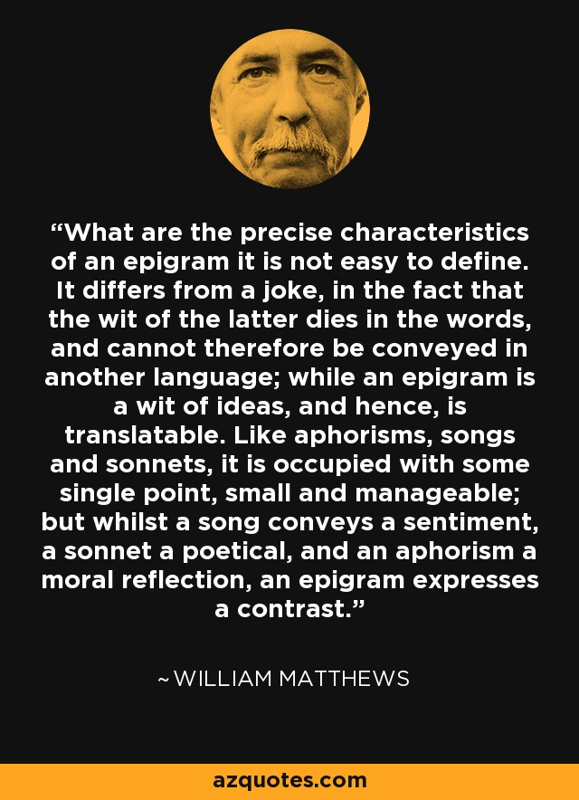 What are the precise characteristics of an epigram it is not easy to define. It differs from a joke, in the fact that the wit of the latter dies in the words, and cannot therefore be conveyed in another language; while an epigram is a wit of ideas, and hence, is translatable. Like aphorisms, songs and sonnets, it is occupied with some single point, small and manageable; but whilst a song conveys a sentiment, a sonnet a poetical, and an aphorism a moral reflection, an epigram expresses a contrast. - William Matthews