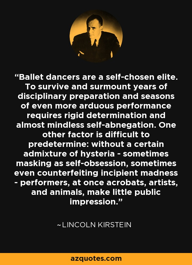 Ballet dancers are a self-chosen elite. To survive and surmount years of disciplinary preparation and seasons of even more arduous performance requires rigid determination and almost mindless self-abnegation. One other factor is difficult to predetermine: without a certain admixture of hysteria - sometimes masking as self-obsession, sometimes even counterfeiting incipient madness - performers, at once acrobats, artists, and animals, make little public impression. - Lincoln Kirstein
