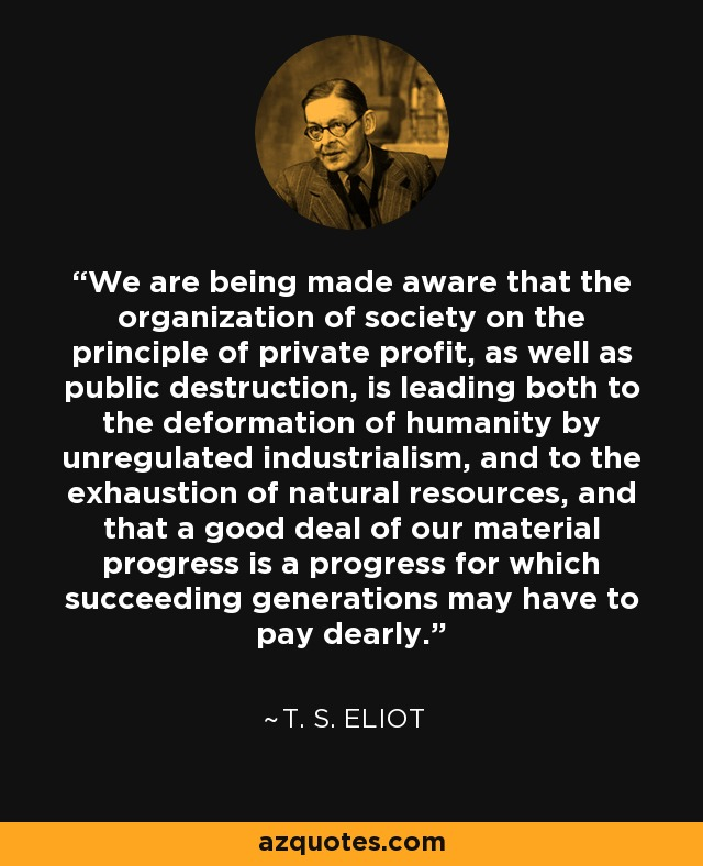 We are being made aware that the organization of society on the principle of private profit, as well as public destruction, is leading both to the deformation of humanity by unregulated industrialism, and to the exhaustion of natural resources, and that a good deal of our material progress is a progress for which succeeding generations may have to pay dearly. - T. S. Eliot
