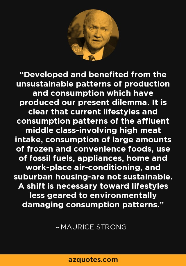 Developed and benefited from the unsustainable patterns of production and consumption which have produced our present dilemma. It is clear that current lifestyles and consumption patterns of the affluent middle class-involving high meat intake, consumption of large amounts of frozen and convenience foods, use of fossil fuels, appliances, home and work-place air-conditioning, and suburban housing-are not sustainable. A shift is necessary toward lifestyles less geared to environmentally damaging consumption patterns. - Maurice Strong