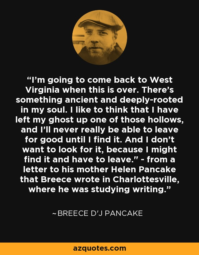 I'm going to come back to West Virginia when this is over. There's something ancient and deeply-rooted in my soul. I like to think that I have left my ghost up one of those hollows, and I'll never really be able to leave for good until I find it. And I don't want to look for it, because I might find it and have to leave.