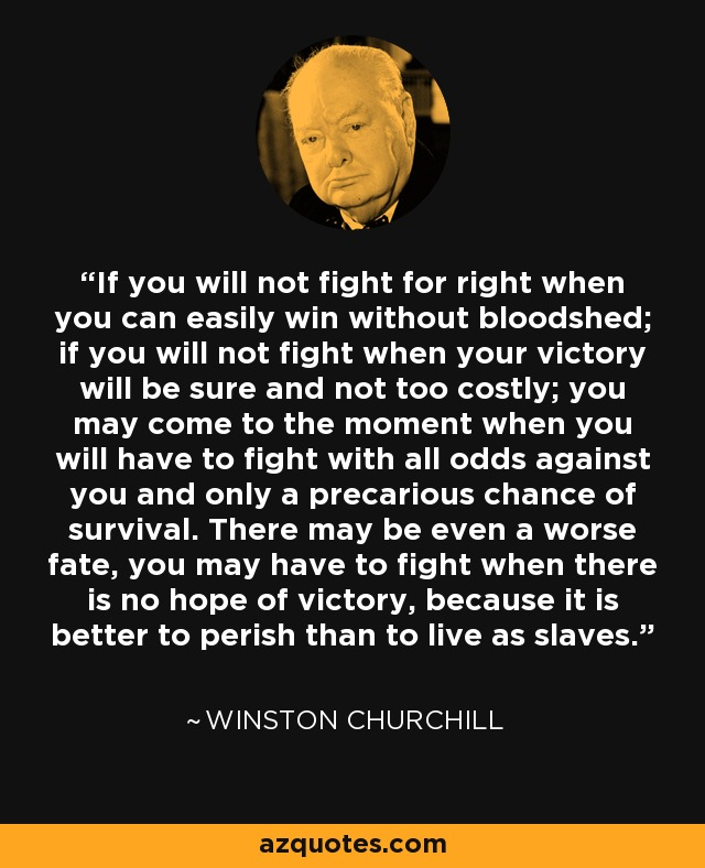 If you will not fight for right when you can easily win without bloodshed; if you will not fight when your victory will be sure and not too costly; you may come to the moment when you will have to fight with all odds against you and only a precarious chance of survival. There may be even a worse fate, you may have to fight when there is no hope of victory, because it is better to perish than to live as slaves. - Winston Churchill