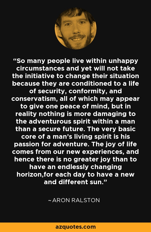So many people live within unhappy circumstances and yet will not take the initiative to change their situation because they are conditioned to a life of security, conformity, and conservatism, all of which may appear to give one peace of mind, but in reality nothing is more damaging to the adventurous spirit within a man than a secure future. The very basic core of a man's living spirit is his passion for adventure. The joy of life comes from our new experiences, and hence there is no greater joy than to have an endlessly changing horizon,for each day to have a new and different sun. - Aron Ralston