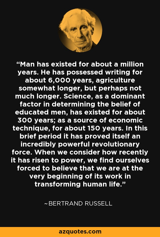 Man has existed for about a million years. He has possessed writing for about 6,000 years, agriculture somewhat longer, but perhaps not much longer. Science, as a dominant factor in determining the belief of educated men, has existed for about 300 years; as a source of economic technique, for about 150 years. In this brief period it has proved itself an incredibly powerful revolutionary force. When we consider how recently it has risen to power, we find ourselves forced to believe that we are at the very beginning of its work in transforming human life. - Bertrand Russell
