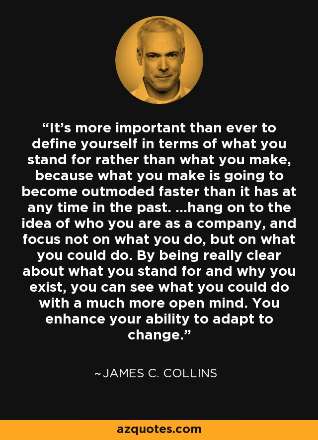 It's more important than ever to define yourself in terms of what you stand for rather than what you make, because what you make is going to become outmoded faster than it has at any time in the past. ...hang on to the idea of who you are as a company, and focus not on what you do, but on what you could do. By being really clear about what you stand for and why you exist, you can see what you could do with a much more open mind. You enhance your ability to adapt to change. - James C. Collins