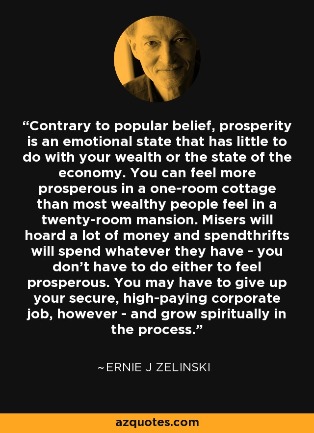 Contrary to popular belief, prosperity is an emotional state that has little to do with your wealth or the state of the economy. You can feel more prosperous in a one-room cottage than most wealthy people feel in a twenty-room mansion. Misers will hoard a lot of money and spendthrifts will spend whatever they have - you don't have to do either to feel prosperous. You may have to give up your secure, high-paying corporate job, however - and grow spiritually in the process. - Ernie J Zelinski