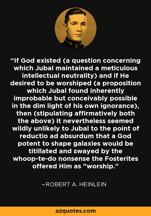 If God existed (a question concerning which Jubal maintained a meticulous intellectual neutrality) and if He desired to be worshiped (a proposition which Jubal found inherently improbable but conceivably possible in the dim light of his own ignorance), then (stipulating affirmatively both the above) it nevertheless seemed wildly unlikely to Jubal to the point of reductio ad absurdum that a God potent to shape galaxies would be titillated and swayed by the whoop-te-do nonsense the Fosterites offered Him as