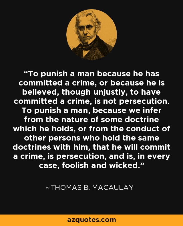 To punish a man because he has committed a crime, or because he is believed, though unjustly, to have committed a crime, is not persecution. To punish a man, because we infer from the nature of some doctrine which he holds, or from the conduct of other persons who hold the same doctrines with him, that he will commit a crime, is persecution, and is, in every case, foolish and wicked. - Thomas B. Macaulay