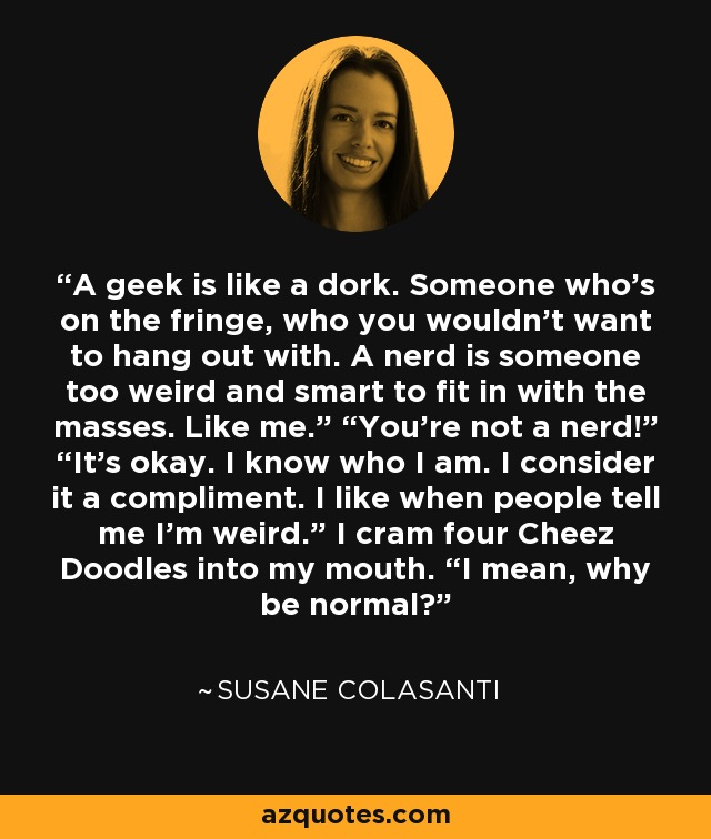"A geek is like a dork. Someone who's on the fringe, who you wouldn't want to hang out with. A nerd is someone too weird and smart to fit in with the masses. Like me."" ""You're not a nerd!"" ""It's okay. I know who I am. I consider it a compliment. I like when people tell me I'm weird."" I cram four Cheez Doodles into my mouth. ""I mean, why be normal? - Susane Colasanti"