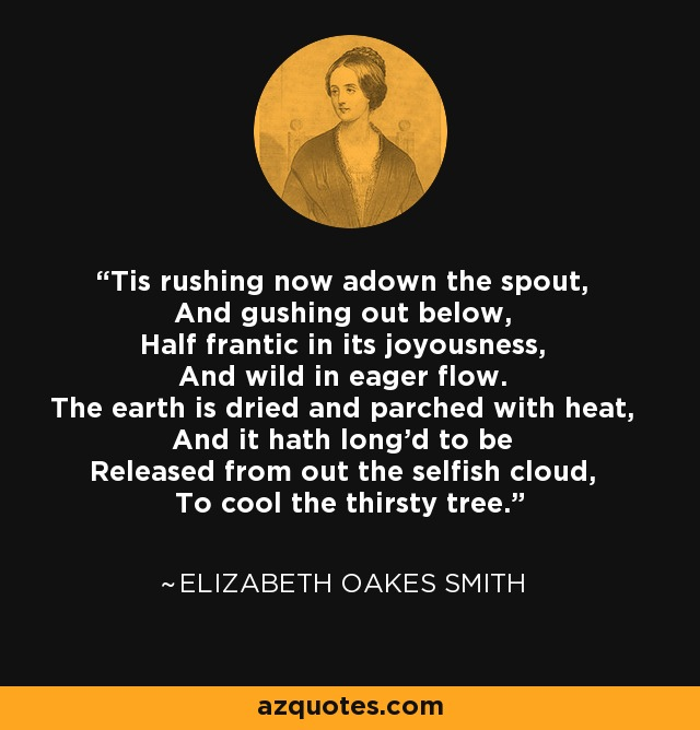 Tis rushing now adown the spout, And gushing out below, Half frantic in its joyousness, And wild in eager flow. The earth is dried and parched with heat, And it hath long'd to be Released from out the selfish cloud, To cool the thirsty tree. - Elizabeth Oakes Smith