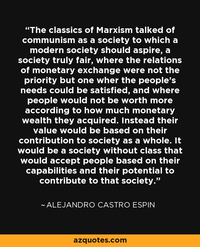 The classics of Marxism talked of communism as a society to which a modern society should aspire, a society truly fair, where the relations of monetary exchange were not the priority but one wher the people's needs could be satisfied, and where people would not be worth more according to how much monetary wealth they acquired. Instead their value would be based on their contribution to society as a whole. It would be a society without class that would accept people based on their capabilities and their potential to contribute to that society. - Alejandro Castro Espin