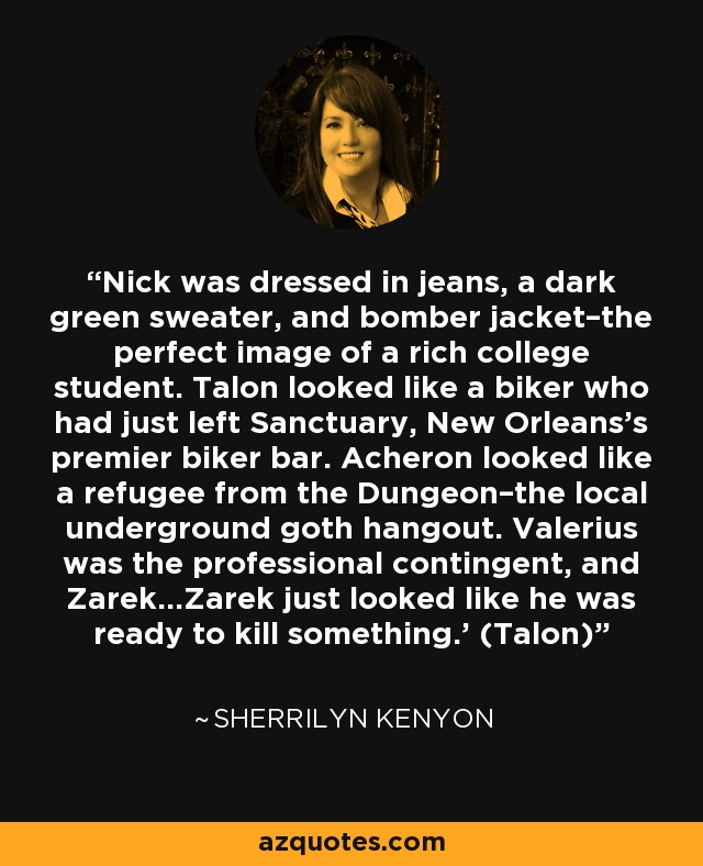 Nick was dressed in jeans, a dark green sweater, and bomber jacket–the perfect image of a rich college student. Talon looked like a biker who had just left Sanctuary, New Orleans's premier biker bar. Acheron looked like a refugee from the Dungeon–the local underground goth hangout. Valerius was the professional contingent, and Zarek…Zarek just looked like he was ready to kill something.' (Talon) - Sherrilyn Kenyon